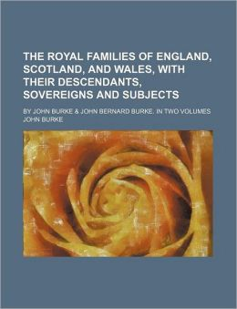 The Royal Families of England, Scotland, and Wales, with Their Descendants, Sovereigns and Subjects; By John Burke & John Bernard Burke. in Two Volume