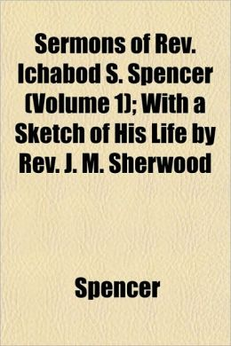 Sermons of REV. Ichabod S. Spencer (Volume 1); With a Sketch of His Life by REV. J. M. Sherwood