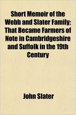Short Memoir of the Webb and Slater Family; That Became Farmers of Note in Cambridgeshire and Suffolk in the 19th Century