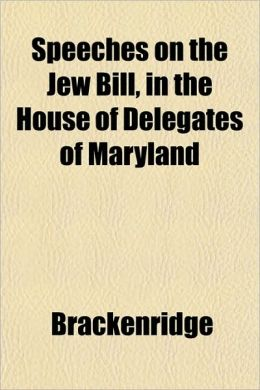 Speeches on the Jew Bill, in the House of Delegates of Maryland