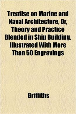 Treatise on Marine and Naval Architecture, Or, Theory and Practice Blended in Ship Building. Illustrated with More Than 50 Engravings
