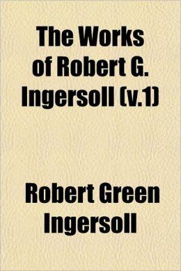 The Works of Robert G. Ingersoll (v.1)