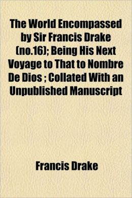 The World Encompassed by Sir Francis Drake (No.16); Being His Next Voyage to That to Nombre de Dios; Collated with an Unpublished Manuscript