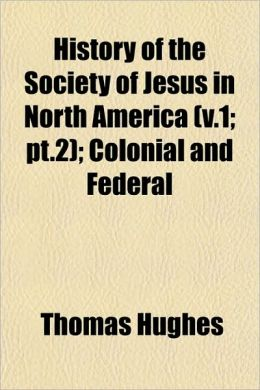 History of the Society of Jesus in North America (V.1; PT.2); Colonial and Federal