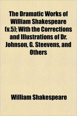 The Dramatic Works Of William Shakespeare (V.5); With The Corrections And Illustrations Of Dr. Johnson, G. Steevens, And Others