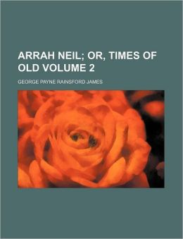 Arrah Neil Volume 2; Or, Times of Old