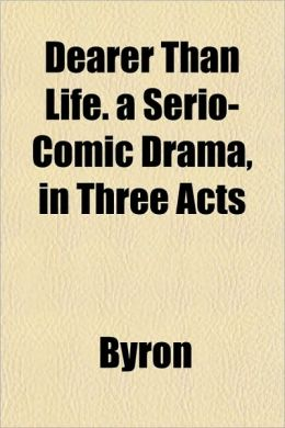 Dearer Than Life. a Serio-Comic Drama, in Three Acts