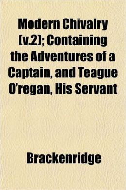 Modern Chivalry (V.2); Containing the Adventures of a Captain, and Teague O'Regan, His Servant