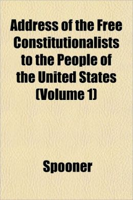 Address of the Free Constitutionalists to the People of the United States (Volume 1)