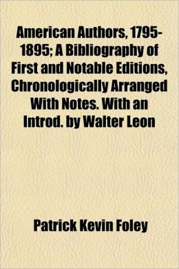 American Authors, 1795-1895; A Bibliography of First and Notable Editions, Chronologically Arranged with Notes. with an Introd. by Walter Leon