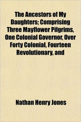 The Ancestors of My Daughters; Comprising Three Mayflower Pilgrims, One Colonial Governor, Over Forty Colonial, Fourteen Revolutionary, and
