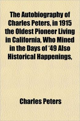 The Autobiography of Charles Peters, in 1915 the Oldest Pioneer Living in California, Who Mined in the Days of '49 Also Historical Happenings,