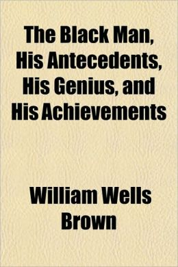 The Black Man, His Antecedents, His Genius, and His Achievements