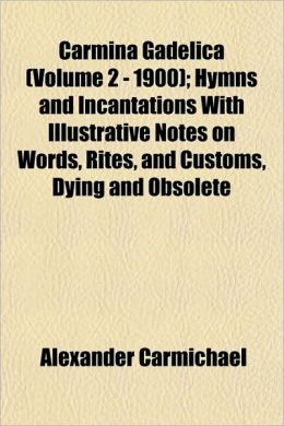 Carmina Gadelica (Volume 2 - 1900); Hymns and Incantations with Illustrative Notes on Words, Rites, and Customs, Dying and Obsolete