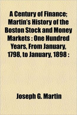 A Century of Finance; Martin's History of the Boston Stock and Money Markets: One Hundred Years, from January, 1798, to January, 1898: