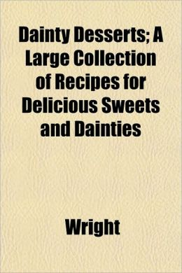 Dainty Desserts; A Large Collection of Recipes for Delicious Sweets and Dainties