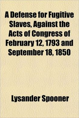 A Defense for Fugitive Slaves, Against the Acts of Congress of February 12, 1793 and September 18, 1850
