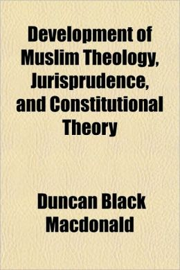 Development Of Muslim Theology Jurisprudence And Constitutional Theory