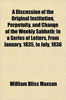 A Discussion of the Original Institution, Perpetuity, and Change of the Weekly Sabbath; In a Series of Letters, from January, 1835, to July, 1836