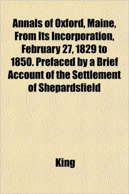 Annals Of Oxford, Maine, From Its Incorporation, February 27, 1829 To 1850. Prefaced By A Brief Account Of The Settlement Of Shepardsfield