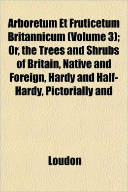 Arboretum Et Fruticetum Britannicum (Volume 3); Or, the Trees and Shrubs of Britain, Native and Foreign, Hardy and Half-Hardy, Pictorially and