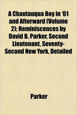A Chautauqua Boy in '61 and Afterward (Volume 2); Reminiscences by David B. Parker, Second Lieutenant, Seventy-Second New York, Detailed
