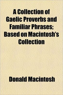 A Collection of Gaelic Proverbs and Familiar Phrases; Based on Macintosh's Collection
