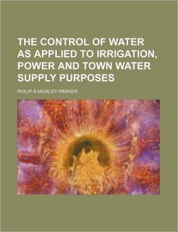 The Control of Water as Applied to Irrigation, Power and Town Water Supply Purposes