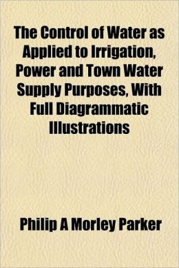 The Control of Water as Applied to Irrigation, Power and Town Water Supply Purposes, with Full Diagrammatic Illustrations