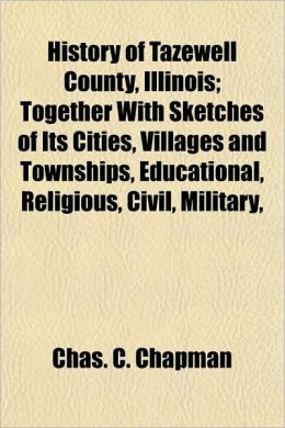 History of Tazewell County, Illinois; Together with Sketches of Its Cities, Villages and Townships, Educational, Religious, Civil, Military,