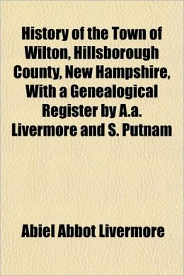 History of the Town of Wilton, Hillsborough County, New Hampshire, with a Genealogical Register by A.A. Livermore and S. Putnam
