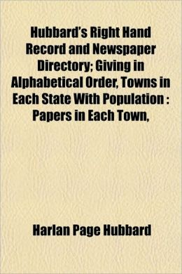 Hubbard's Right Hand Record and Newspaper Directory; Giving in Alphabetical Order, Towns in Each State with Population: Papers in Each Town,