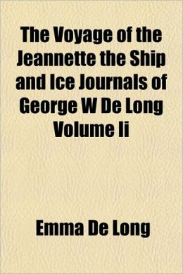 The Voyage of the Jeannette the Ship and Ice Journals of George W de Long Volume II