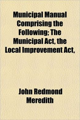 Municipal Manual Comprising the Following; The Municipal ACT, the Local Improvement ACT,