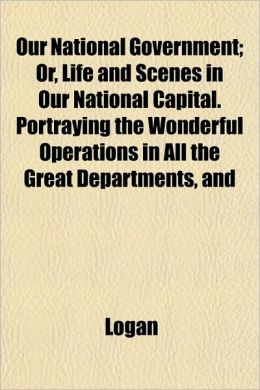 Our National Government; Or, Life and Scenes in Our National Capital. Portraying the Wonderful Operations in All the Great Departments, and