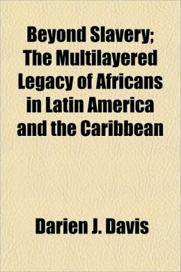 Beyond Slavery; The Multilayered Legacy of Africans in Latin America and the Caribbean