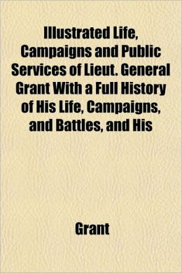Life, Campaigns and Public Services of Lieut. General Grant with a Full History of His Life, Campaigns, and Battles, and His Orders, Reports, and Corr