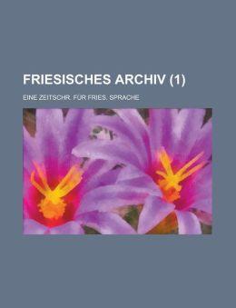Friesisches Archiv; Eine Zeitschr. Fur Fries. Sprache (1 )