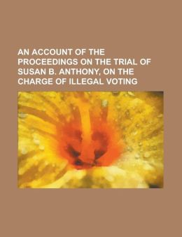 An Account of the Proceedings on the Trial of Susan B. Anthony, on the Charge of Illegal Voting