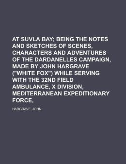 At Suvla Bay; Being The Notes And Sketches Of Scenes, Characters And Adventures Of The Dardanelles Campaign, Made By John Hargrave (White