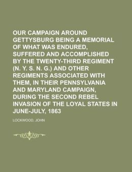 Our Campaign Around Gettysburg Being a Memorial of What Was Endured, Suffered and Accomplished by the Twenty-Third Regiment (N. Y. S. N. G.)