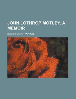 John Lothrop Motley. a Memoir