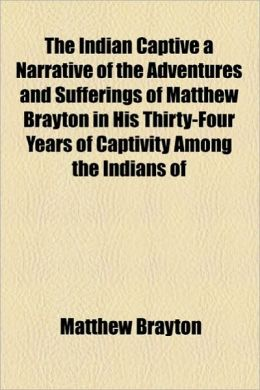 The Indian Captive a Narrative of the Adventures and Sufferings of Matthew Brayton in His Thirty-Four Years of Captivity Among the Indians of