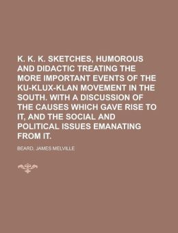 K. K. K. Sketches, Humorous and Didactic Treating the More Important Events of the Ku-Klux-Klan Movement in the South. with a Discussion of the
