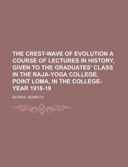 The Crest-Wave of Evolution a Course of Lectures in History, Given to the Graduates' Class in the Raja-Yoga College, Point Loma, in the