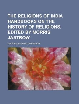 The Religions of India Handbooks on the History of Religions, Edited by Morris Jastrow Volume 1