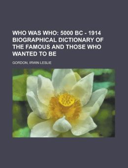Who Was Who; 5000 BC - 1914 Biographical Dictionary of the Famous and Those Who Wanted to Be