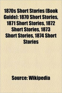 1870s Short Stories (Book Guide): 1870 Short Stories, 1871 Short Stories, 1872 Short Stories, 1873 Short Stories, 1874 Short Stories, 1875 Short Stori
