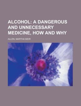 Alcohol; A Dangerous And Unnecessary Medicine, How And Why