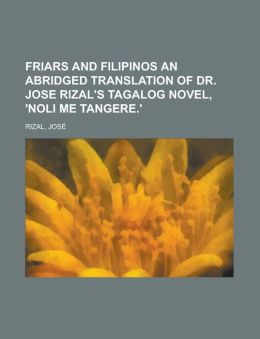 Friars and Filipinos an Abridged Translation of Dr. Jose Rizal's Tagalog Novel, 'Noli Me Tangere.'